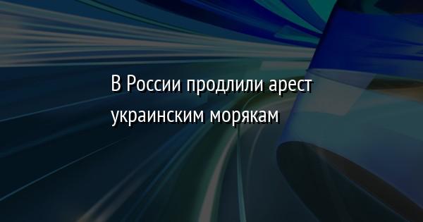 В России продлили арест украинским морякам