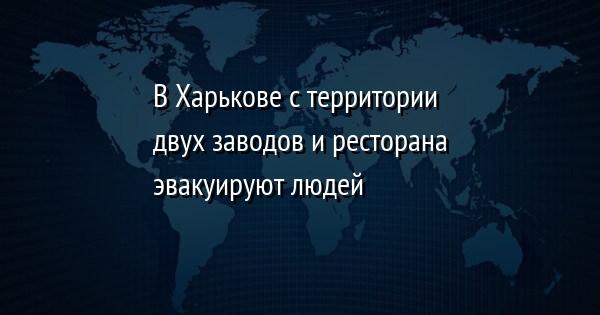 В Харькове с территории двух заводов и ресторана эвакуируют людей