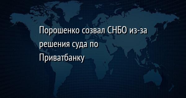 Порошенко созвал СНБО из-за решения суда по Приватбанку