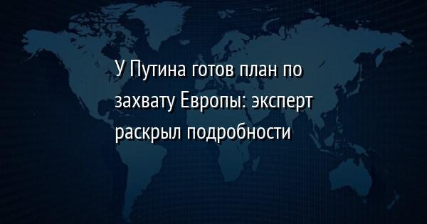 У Путина готов план по захвату Европы: эксперт раскрыл подробности