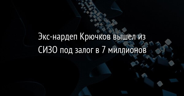 Экс-нардеп Крючков вышел из СИЗО под залог в 7 миллионов