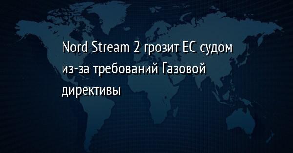 Nord Stream 2 грозит ЕС судом из-за требований Газовой директивы
