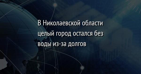 В Николаевской области целый город остался без воды из-за долгов