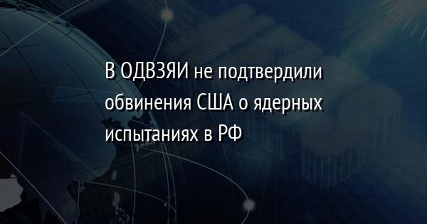 В ОДВЗЯИ не подтвердили обвинения США о ядерных испытаниях в РФ