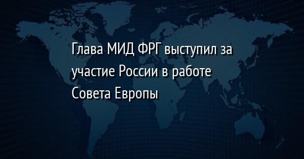 Глава МИД ФРГ выступил за участие России в работе Совета Европы
