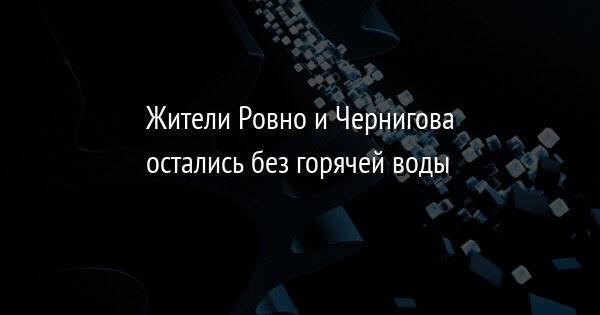 Жители Ровно и Чернигова остались без горячей воды