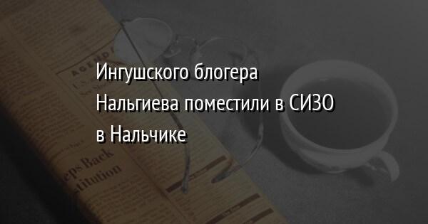 Ингушского блогера Нальгиева поместили в СИЗО в Нальчике
