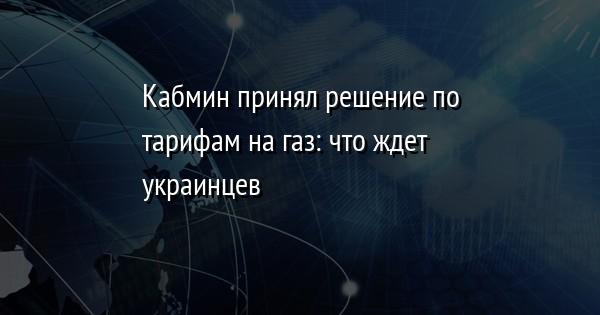 Кабмин принял решение по тарифам на газ: что ждет украинцев
