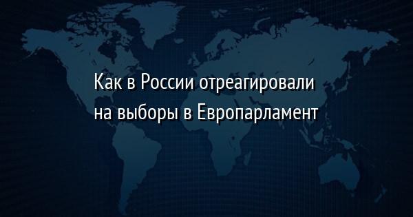 Как в России отреагировали на выборы в Европарламент