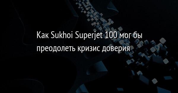 Как Sukhoi Superjet 100 мог бы преодолеть кризис доверия