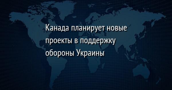Канада планирует новые проекты в поддержку обороны Украины