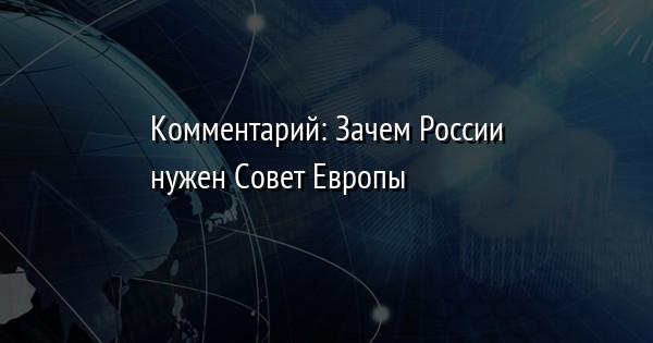 Комментарий: Зачем России нужен Совет Европы