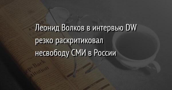 Леонид Волков в интервью DW резко раскритиковал несвободу СМИ в России