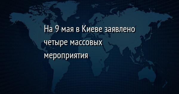 На 9 мая в Киеве заявлено четыре массовых мероприятия