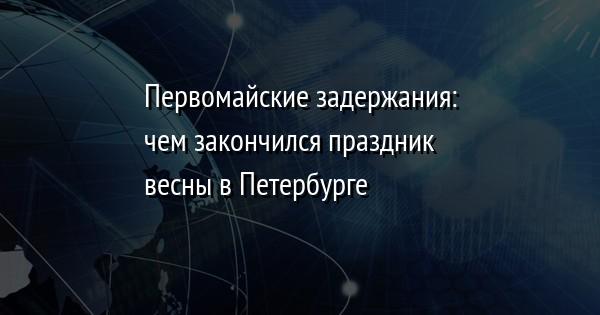 Первомайские задержания: чем закончился праздник весны в Петербурге