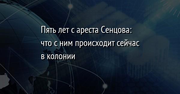 Пять лет с ареста Сенцова: что с ним происходит сейчас в колонии