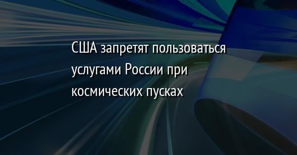 США запретят пользоваться услугами России при космических пусках
