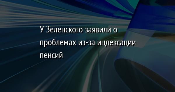 У Зеленского заявили о проблемах из-за индексации пенсий