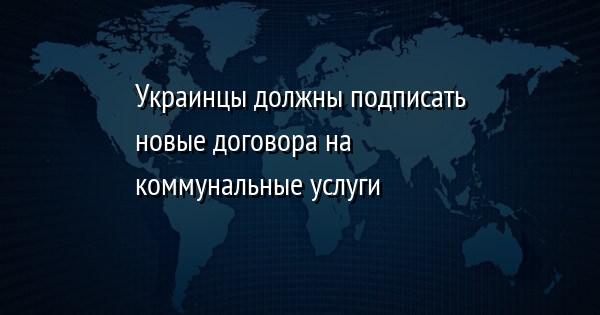 Украинцы должны подписать новые договора на коммунальные услуги