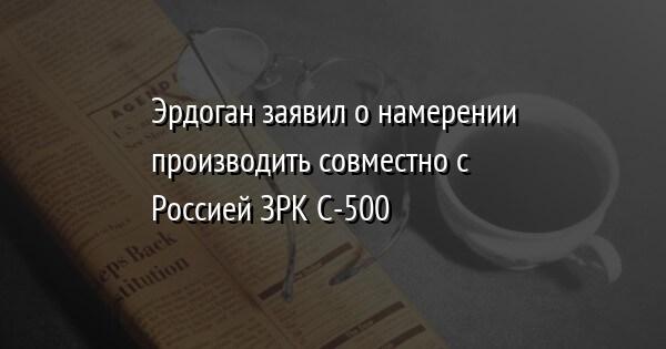 Эрдоган заявил о намерении производить совместно с Россией ЗРК С-500