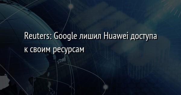 Reuters: Google лишил Huawei доступа к своим ресурсам