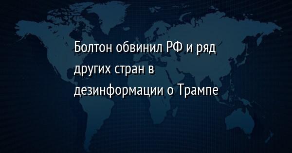Болтон обвинил РФ и ряд других стран в дезинформации о Трампе