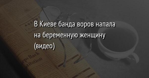 В Киеве банда воров напала на беременную женщину (видео)