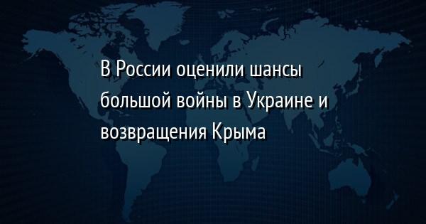 В России оценили шансы большой войны в Украине и возвращения Крыма