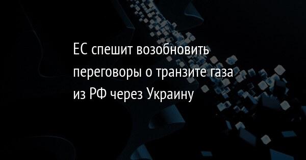 ЕC спешит возобновить переговоры о транзите газа из РФ через Украину