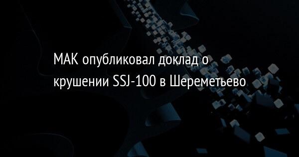 МАК опубликовал доклад о крушении SSJ-100 в Шереметьево