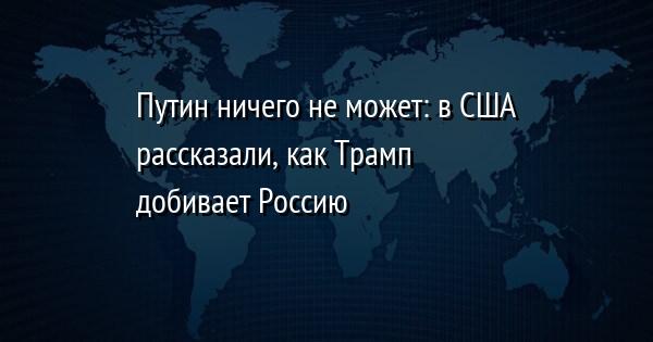 Путин ничего не может: в США рассказали, как Трамп добивает Россию