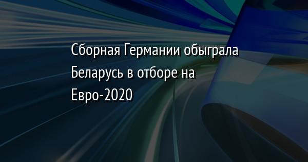 Сборная Германии обыграла Беларусь в отборе на Евро-2020