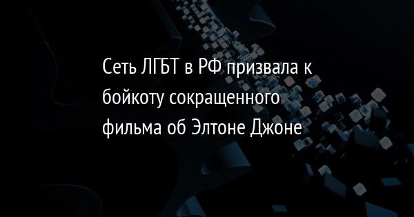 Сеть ЛГБТ в РФ призвала к бойкоту сокращенного фильма об Элтоне Джоне