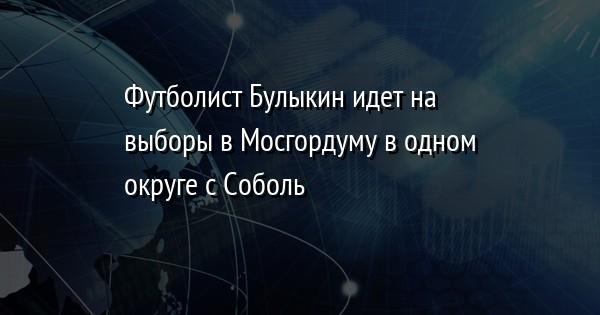 Футболист Булыкин идет на выборы в Мосгордуму в одном округе с Соболь