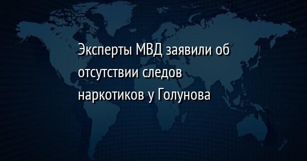 Эксперты МВД заявили об отсутствии следов наркотиков у Голунова