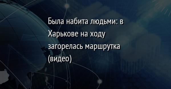 Была набита людьми: в Харькове на ходу загорелась маршрутка (видео)