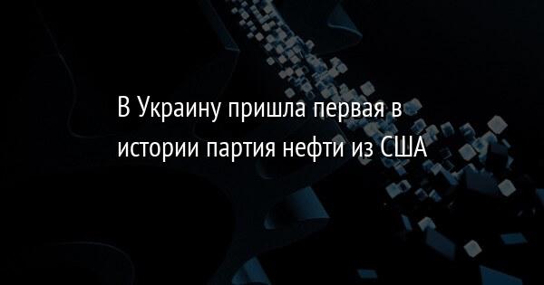 В Украину пришла первая в истории партия нефти из США