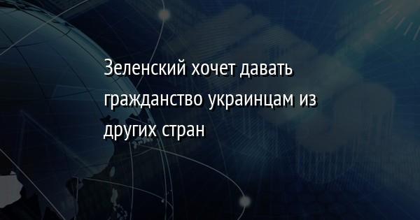 Зеленский хочет давать гражданство украинцам из других стран
