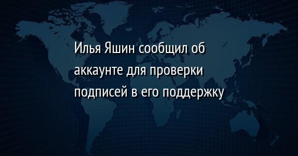 Илья Яшин сообщил об аккаунте для проверки подписей в его поддержку