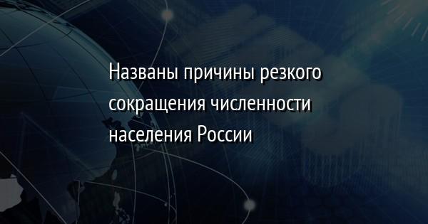 Названы причины резкого сокращения численности населения России