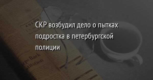 СКР возбудил дело о пытках подростка в петербургской полиции