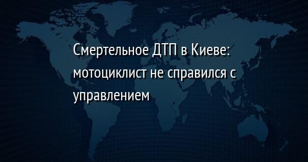 Смертельное ДТП в Киеве: мотоциклист не справился с управлением