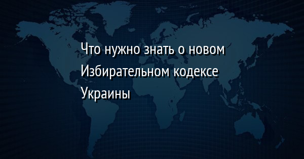 Что нужно знать о новом Избирательном кодексе Украины