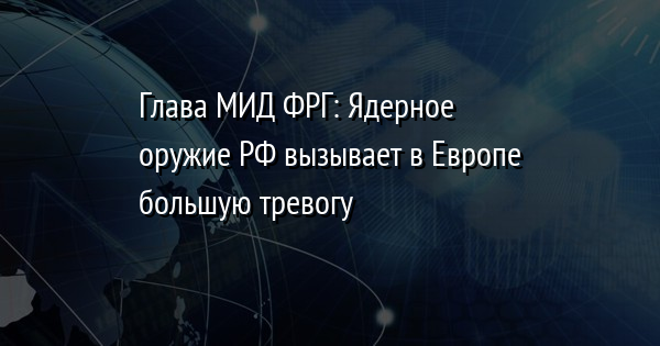 Глава МИД ФРГ: Ядерное оружие РФ вызывает в Европе большую тревогу