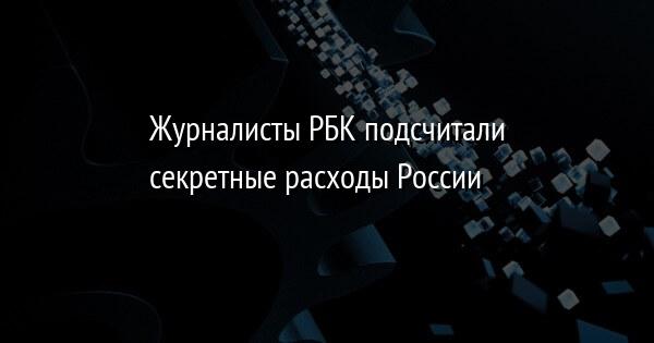 Журналисты РБК подсчитали секретные расходы России
