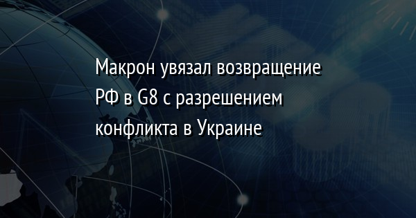 Макрон увязал возвращение РФ в G8 с разрешением конфликта в Украине