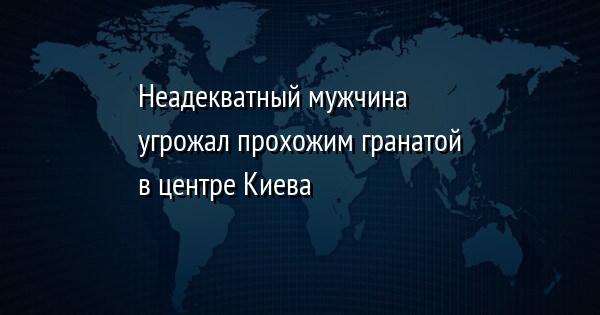 Неадекватный мужчина угрожал прохожим гранатой в центре Киева