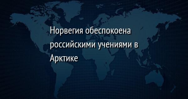 Норвегия обеспокоена российскими учениями в Арктике