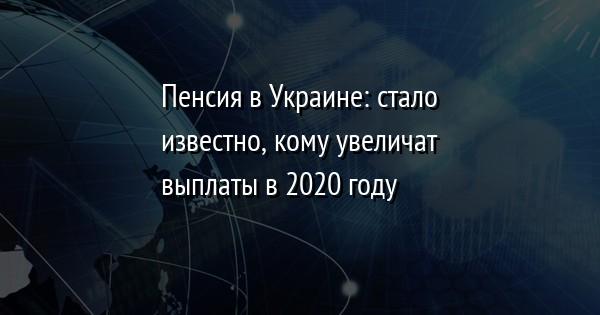 Пенсия в Украине: стало известно, кому увеличат выплаты в 2020 году