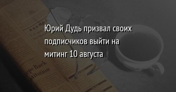 Юрий Дудь призвал своих подписчиков выйти на митинг 10 августа